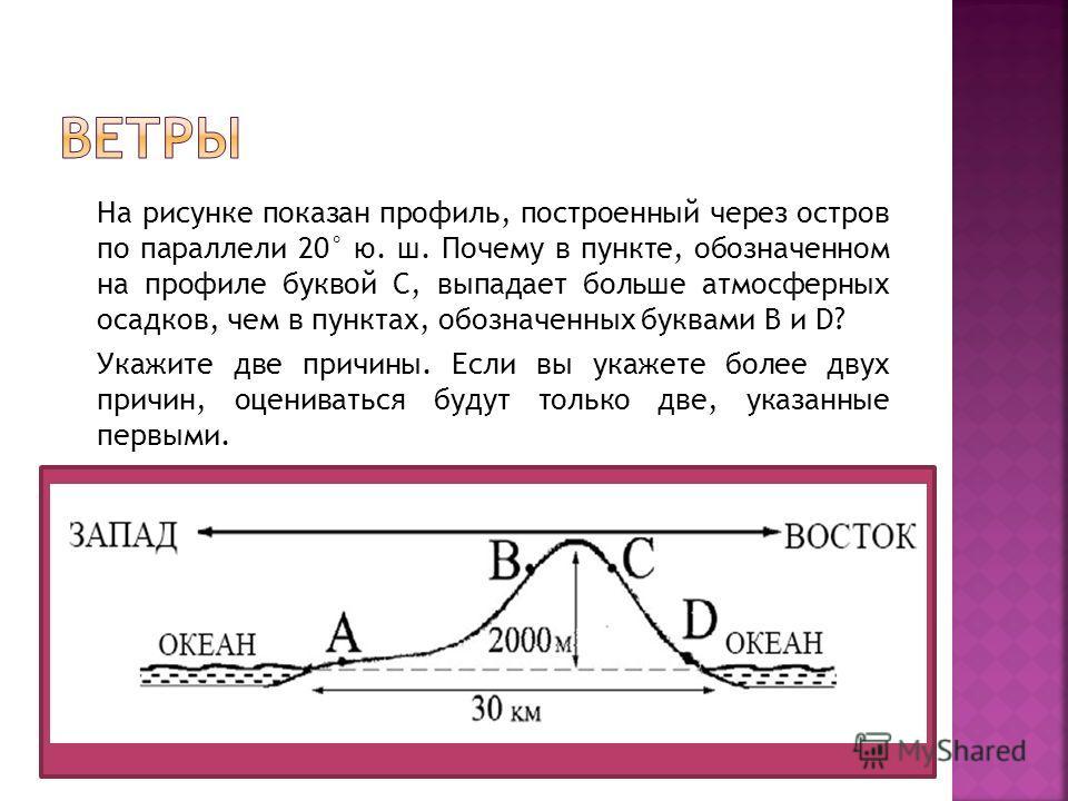 На рисунке показан профиль, построенный через остров по параллели 20° ю. ш. Почему в пункте, обозначенном на профиле буквой С, выпадает больше атмосферных осадков, чем в пунктах, обозначенных буквами B и D? Укажите две причины. Если вы укажете более