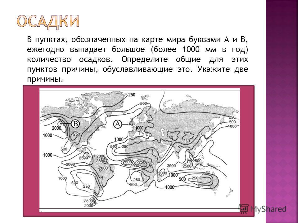 В пунктах, обозначенных на карте мира буквами А и В, ежегодно выпадает большое (более 1000 мм в год) количество осадков. Определите общие для этих пунктов причины, обуславливающие это. Укажите две причины.