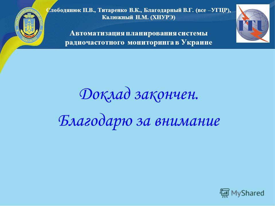 Доклад закончен. Благодарю за внимание Слободянюк П.В., Титаренко В.К., Благодарный В.Г. (все –УГЦР), Калюжный Н.М. (ХНУРЭ) Автоматизация планирования системы радиочастотного мониторинга в Украине