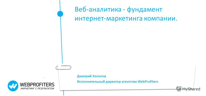Дмитрий Колотов Исполнительный директор агентства WebProfiters Веб-аналитика - фундамент интернет-маркетинга компании.