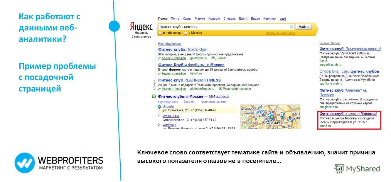 Как работают с данными веб- аналитики? Пример проблемы с посадочной страницей Ключевое слово соответствует тематике сайта и объявлению, значит причина высокого показателя отказов не в посетителе…