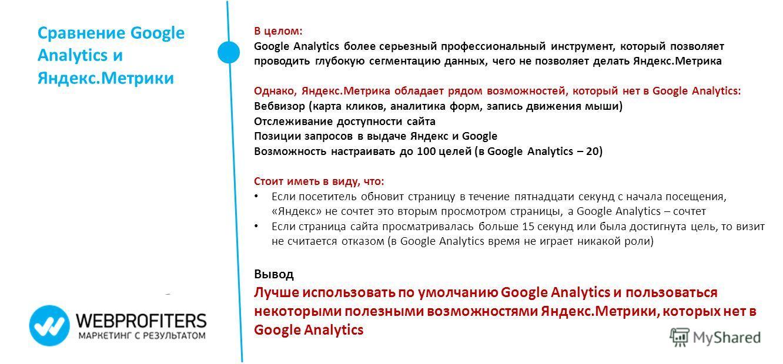 Сравнение Google Analytics и Яндекс.Метрики В целом: Google Analytics более серьезный профессиональный инструмент, который позволяет проводить глубокую сегментацию данных, чего не позволяет делать Яндекс.Метрика Однако, Яндекс.Метрика обладает рядом
