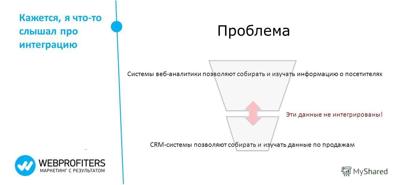 Кажется, я что-то слышал про интеграцию Проблема Системы веб-аналитики позволяют собирать и изучать информацию о посетителях CRM-системы позволяют собирать и изучать данные по продажам Эти данные не интегрированы!