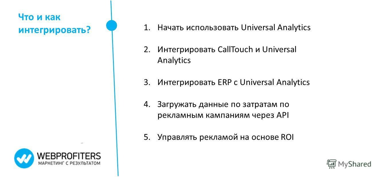 Что и как интегрировать? 1. Начать использовать Universal Analytics 2. Интегрировать CallTouch и Universal Analytics 3. Интегрировать ERP с Universal Analytics 4. Загружать данные по затратам по рекламным кампаниям через API 5. Управлять рекламой на