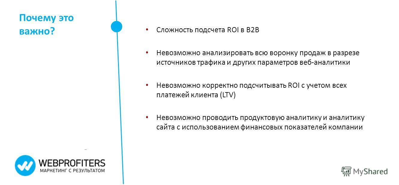 Почему это важно? Сложность подсчета ROI в B2B Невозможно анализировать всю воронку продаж в разрезе источников трафика и других параметров веб-аналитики Невозможно корректно подсчитывать ROI с учетом всех платежей клиента (LTV) Невозможно проводить