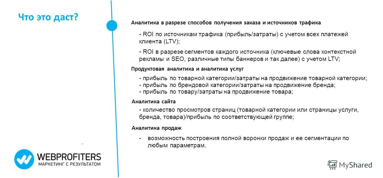 Что это даст? Аналитика в разрезе способов получения заказа и источников трафика - ROI по источникам трафика (прибыль/затраты) с учетом всех платежей клиента (LTV); - ROI в разрезе сегментов каждого источника (ключевые слова контекстной рекламы и SEO