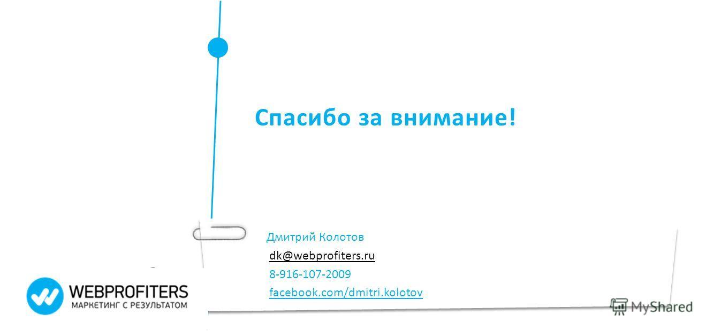 Спасибо за внимание! Дмитрий Колотов dk@webprofiters.ru 8-916-107-2009 facebook.com/dmitri.kolotov