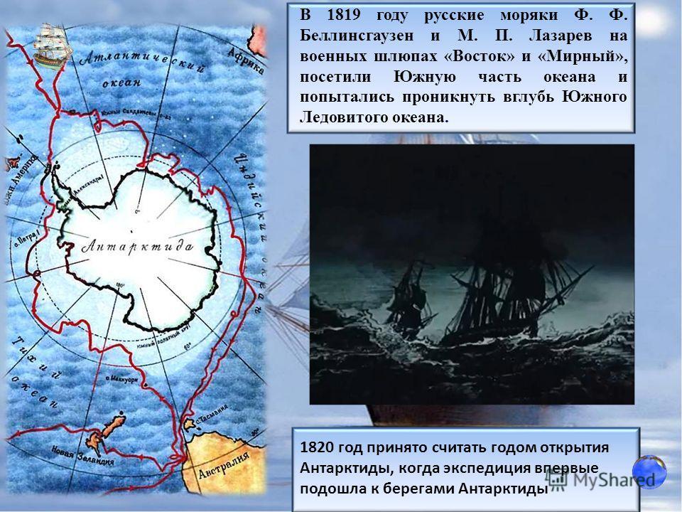 В 1819 году русские моряки Ф. Ф. Беллинсгаузен и М. П. Лазарев на военных шлюпах «Восток» и «Мирный», посетили Южную часть океана и попытались проникнуть вглубь Южного Ледовитого океана. 1820 год принято считать годом открытия Антарктиды, когда экспе