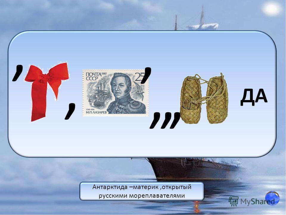 ДА,,,,,, ответ Антарктида –материк,открытый русскими мореплавателями