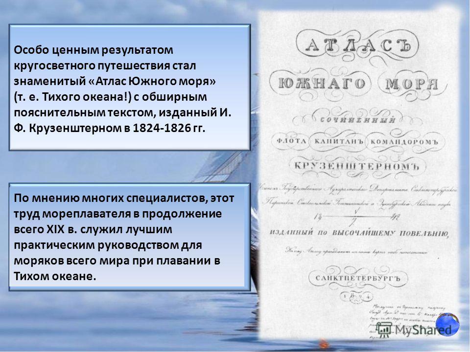 Особо ценным результатом кругосветного путешествия стал знаменитый «Атлас Южного моря» (т. е. Тихого океана!) с обширным пояснительным текстом, изданный И. Ф. Крузенштерном в 1824-1826 гг. По мнению многих специалистов, этот труд мореплавателя в прод