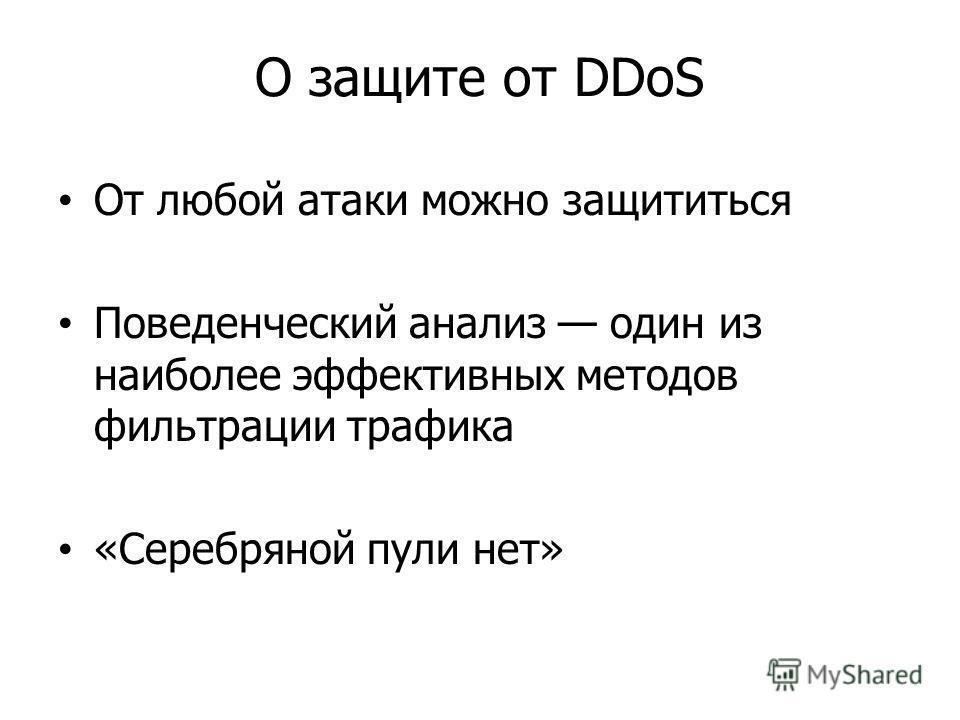 О защите от DDoS От любой атаки можно защититься Поведенческий анализ один из наиболее эффективных методов фильтрации трафика «Серебряной пули нет»