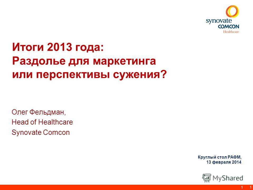 1 Итоги 2013 года: Раздолье для маркетинга или перспективы сужения? Олег Фельдман, Head of Healthcare Synovate Comcon 1 Круглый стол РАФМ, 13 февраля 2014