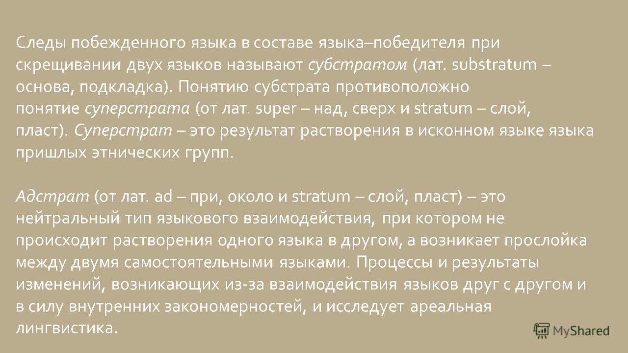 Следы побежденного языка в составе языка–победителя при скрещивании двух языков называют субстратом (лат. substratum – основа, подкладка). Понятию субстрата противоположно понятие суперстрата (от лат. super – над, сверх и stratum – слой, пласт). Супе