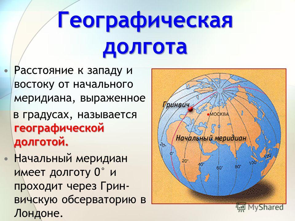 Расстояние к западу и востоку от начального меридиана, выраженное географической долготой. в градусах, называется географической долготой. Начальный меридиан имеет долготу 0° и проходит через Грин- вичскую обсерваторию в Лондоне. Географическая долго
