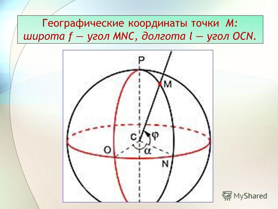 Географические координаты точки М: широта f угол MNC, долгота l угол OCN.