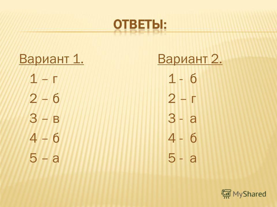 Вариант 1. 1 – г 2 – б 3 – в 4 – б 5 – а Вариант 2. 1 - б 2 – г 3 - а 4 - б 5 - а