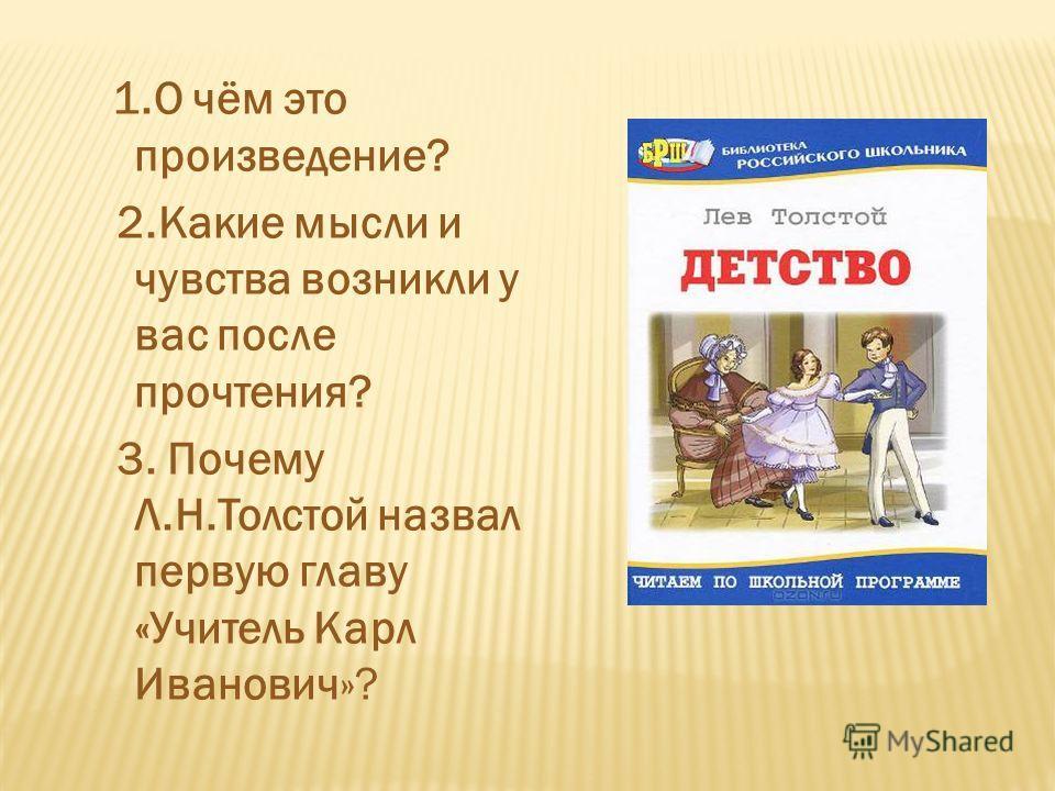 1. О чём это произведение? 2. Какие мысли и чувства возникли у вас после прочтения? 3. Почему Л.Н.Толстой назвал первую главу «Учитель Карл Иванович»?