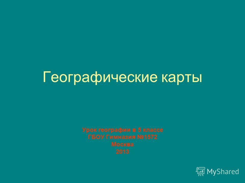 Географические карты Урок географии в 5 классе ГБОУ Гимназия 1572 Москва 2013
