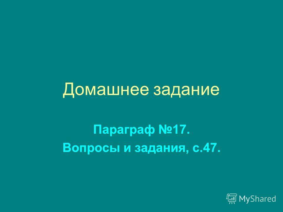 Домашнее задание Параграф 17. Вопросы и задания, с.47.