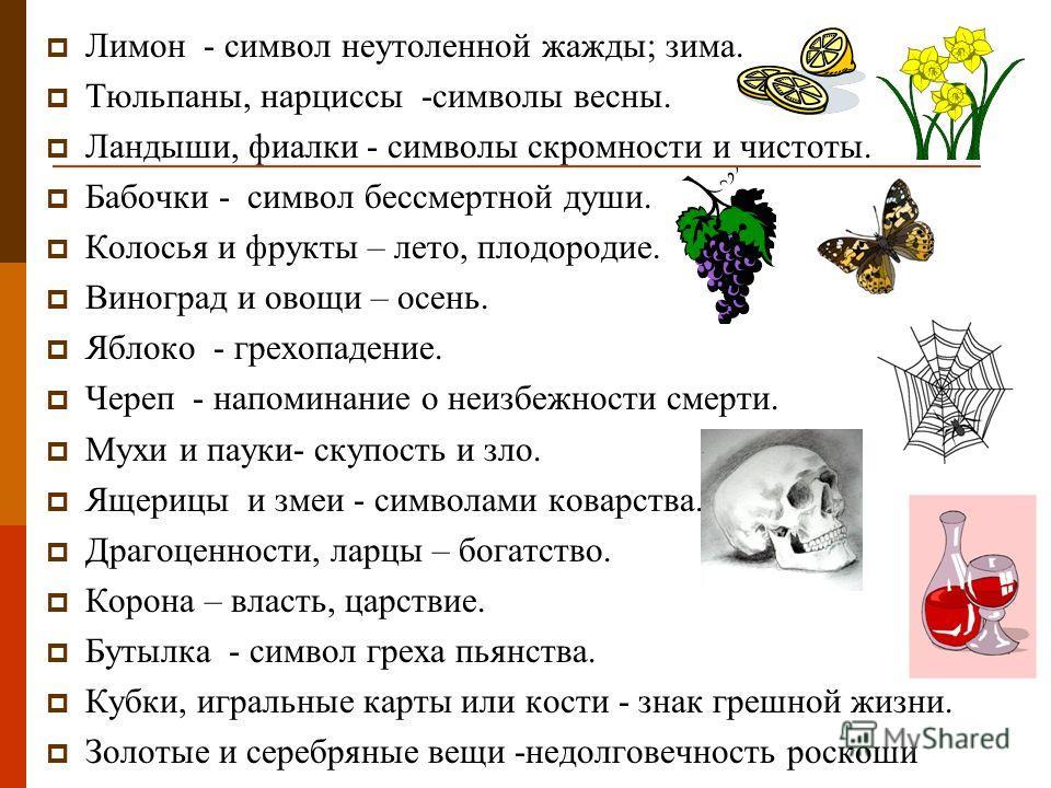 Лимон - символ неутоленной жажды; зима. Тюльпаны, нарциссы -символы весны. Ландыши, фиалки - символы скромности и чистоты. Бабочки - символ бессмертной души. Колосья и фрукты – лето, плодородие. Виноград и овощи – осень. Яблоко - грехопадение. Череп