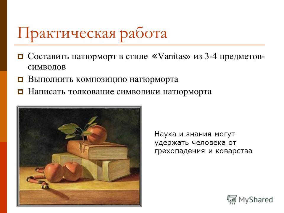 Практическая работа Составить натюрморт в стиле « Vanitas» из 3-4 предметов- символов Выполнить композицию натюрморта Написать толкование символики натюрморта Наука и знания могут удержать человека от грехопадения и коварства