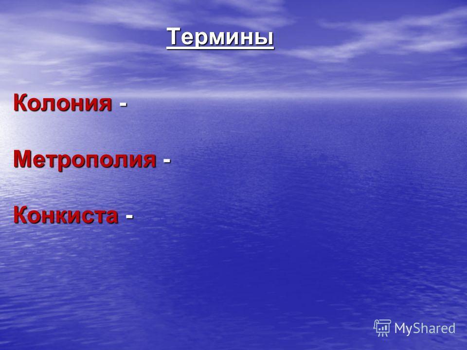 Термины Колония - Метрополия - Конкиста -