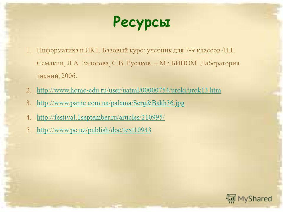 Ресурсы 1. Информатика и ИКТ. Базовый курс: учебник для 7-9 классов /И.Г. Семакин, Л.А. Залогова, С.В. Русаков. – М.: БИНОМ. Лаборатория знаний, 2006. 2.http://www.home-edu.ru/user/uatml/00000754/uroki/urok13.htmhttp://www.home-edu.ru/user/uatml/0000