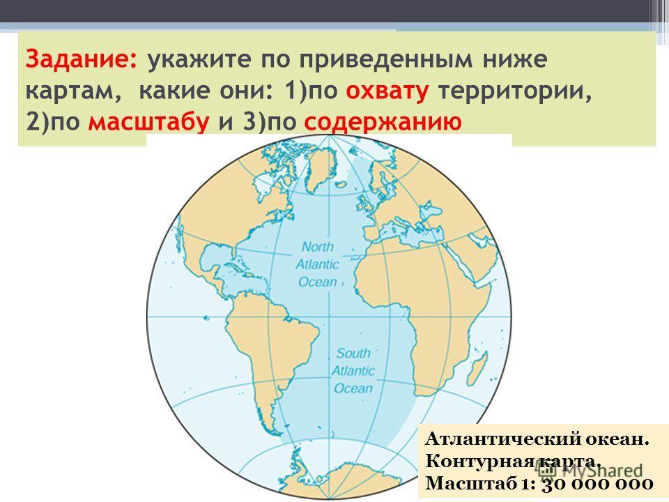Задание: укажите по приведенным ниже картам, какие они: 1)по охвату территории, 2)по масштабу и 3)по содержанию Атлантический океан. Контурная карта. Масштаб 1: 30 000 000