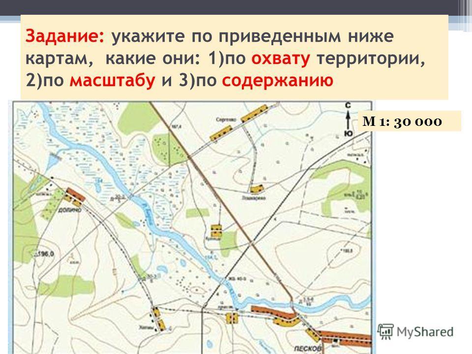 Задание: укажите по приведенным ниже картам, какие они: 1)по охвату территории, 2)по масштабу и 3)по содержанию М 1: 30 000