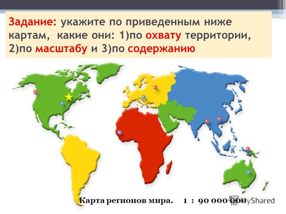 Задание: укажите по приведенным ниже картам, какие они: 1)по охвату территории, 2)по масштабу и 3)по содержанию Карта регионов мира. 1 : 90 000 000