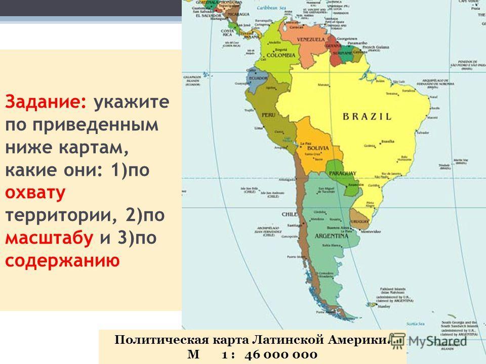 Задание: укажите по приведенным ниже картам, какие они: 1)по охвату территории, 2)по масштабу и 3)по содержанию Политическая карта Латинской Америки. М 1 : 46 000 000