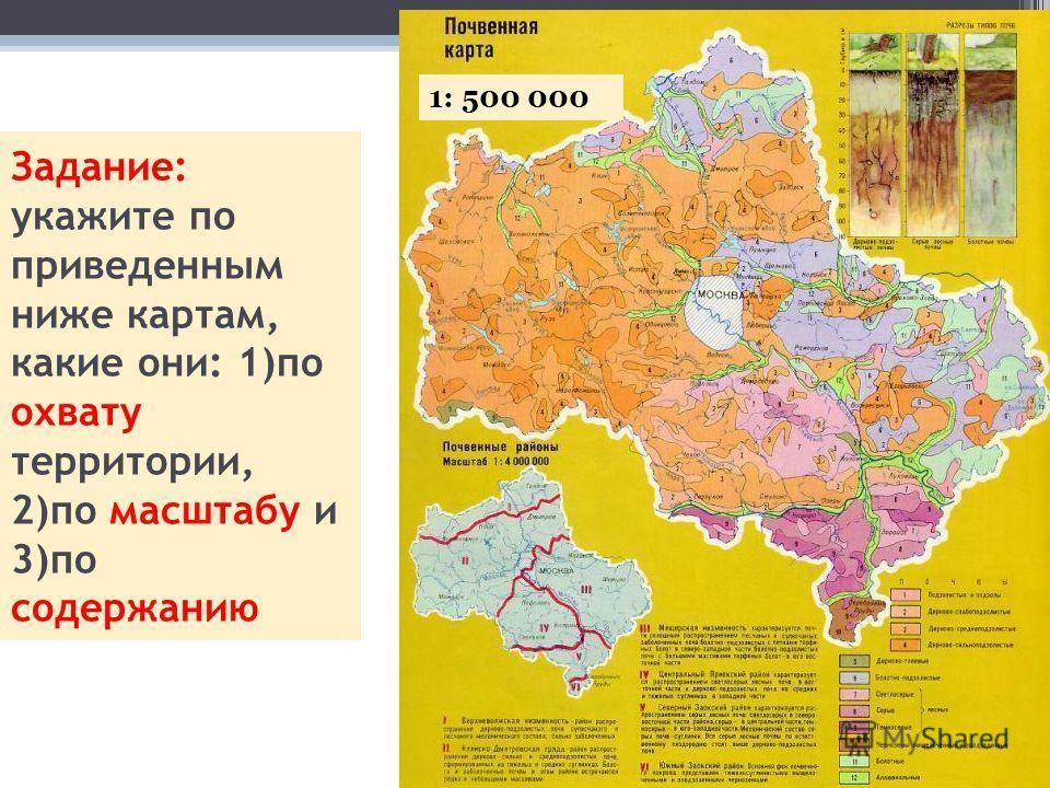 Задание: укажите по приведенным ниже картам, какие они: 1)по охвату территории, 2)по масштабу и 3)по содержанию 1: 500 000