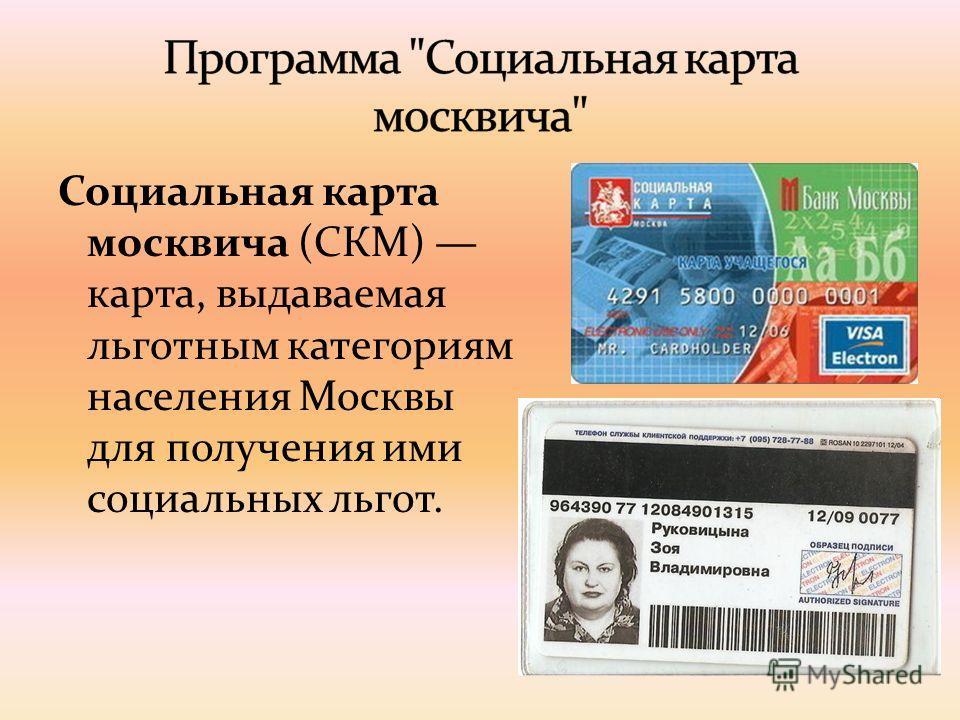 Социальная карта москвича (СКМ) карта, выдаваемая льготным категориям населения Москвы для получения ими социальных льгот.