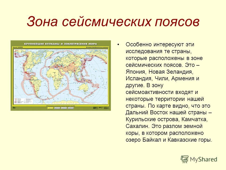 Зона сейсмических поясов Особенно интересуют эти исследования те страны, которые расположены в зоне сейсмических поясов. Это – Япония, Новая Зеландия, Исландия, Чили, Армения и другие. В зону сейсмоактивности входят и некоторые территории нашей стран
