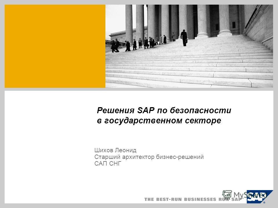 Решения SAP по безопасности в государственном секторе Шихов Леонид Старший архитектор бизнес-решений CАП СНГ
