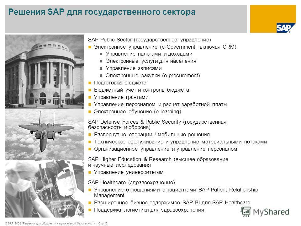 © SAP 2008 /Решения для обороны и национальной безопасности / Стр 12 Решения SAP для государственного сектора SAP Public Sector (государственное управление) Электронное управление (e-Government, включая CRM) Управление налогами и доходами Электронные