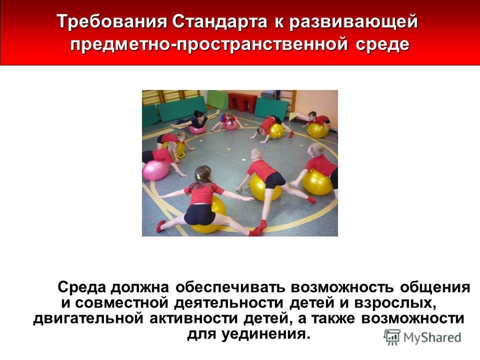 Среда должна обеспечивать возможность общения и совместной деятельности детей и взрослых, двигательной активности детей, а также возможности для уединения. Требования Стандарта к развивающей предметно-пространственной среде