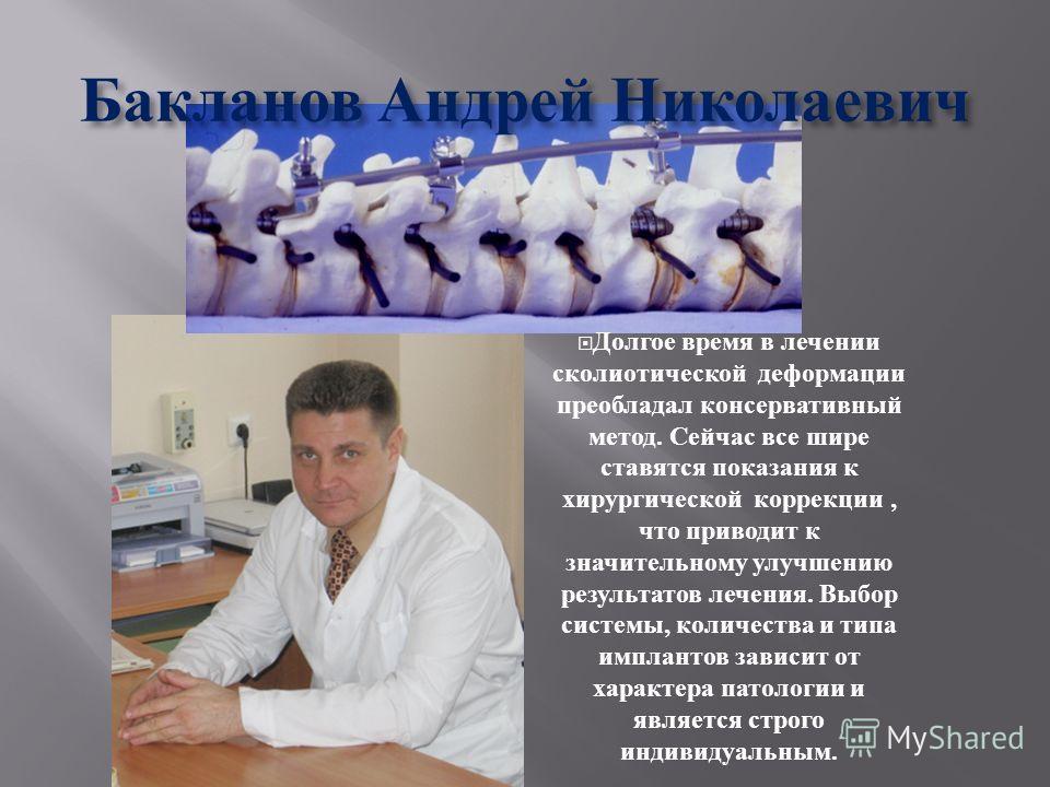 Бакланов Андрей Николаевич Долгое время в лечении сколиотической деформации преобладал консервативный метод. Сейчас все шире ставятся показания к хирургической коррекции, что приводит к значительному улучшению результатов лечения. Выбор системы, коли