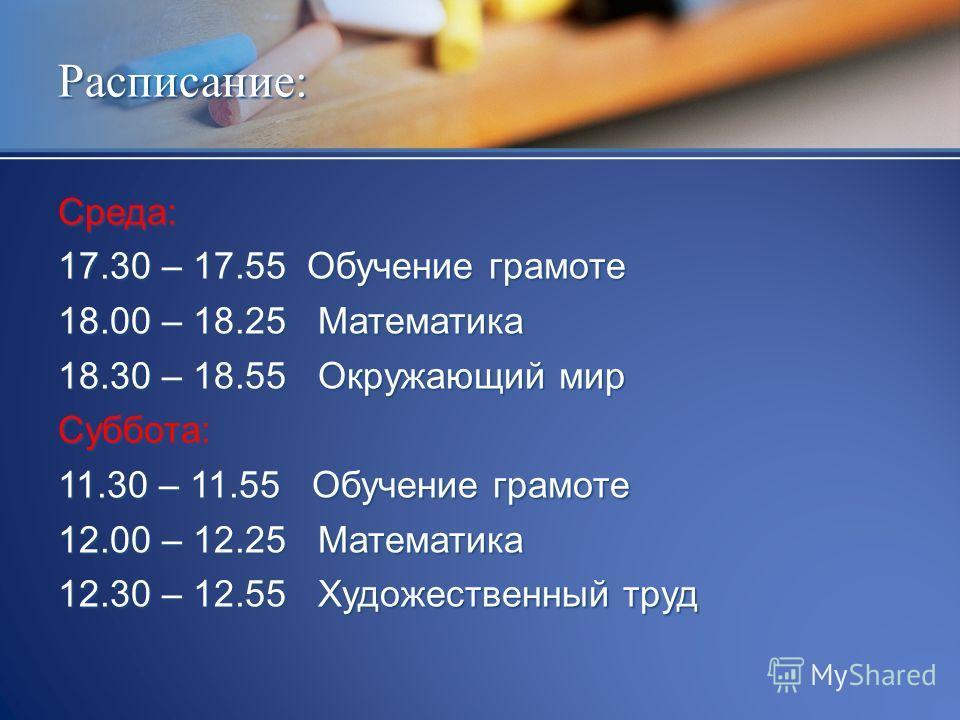 Среда: 17.30 – 17.55 Обучение грамоте 18.00 – 18.25 Математика 18.30 – 18.55 Окружающий мир Суббота: 11.30 – 11.55 Обучение грамоте 12.00 – 12.25 Математика 12.30 – 12.55 Художественный труд Расписание: