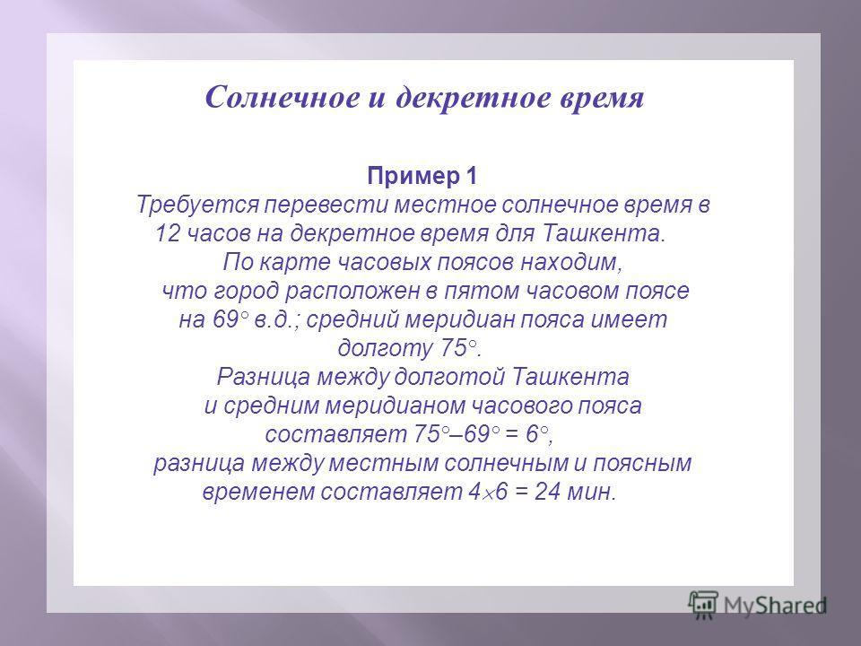 Пример 1 Требуется перевести местное солнечное время в 12 часов на декретное время для Ташкента. По карте часовых поясов находим, что город расположен в пятом часовом поясе на 69° в.д.; средний меридиан пояса имеет долготу 75°. Разница между долготой