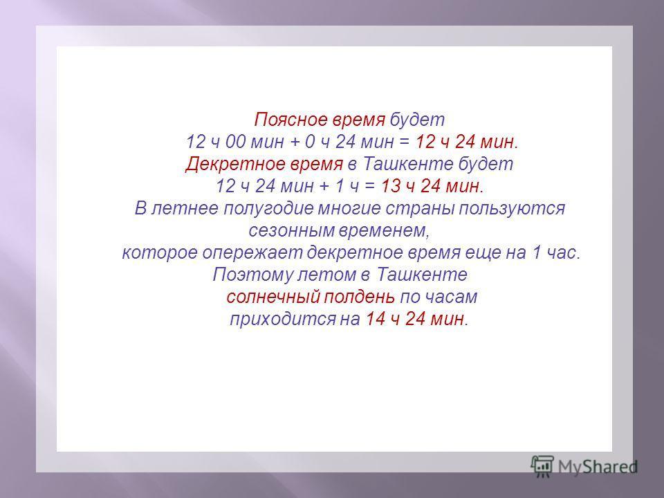 Поясное время будет 12 ч 00 мин + 0 ч 24 мин = 12 ч 24 мин. Декретное время в Ташкенте будет 12 ч 24 мин + 1 ч = 13 ч 24 мин. В летнее полугодие многие страны пользуются сезонным временем, которое опережает декретное время еще на 1 час. Поэтому летом