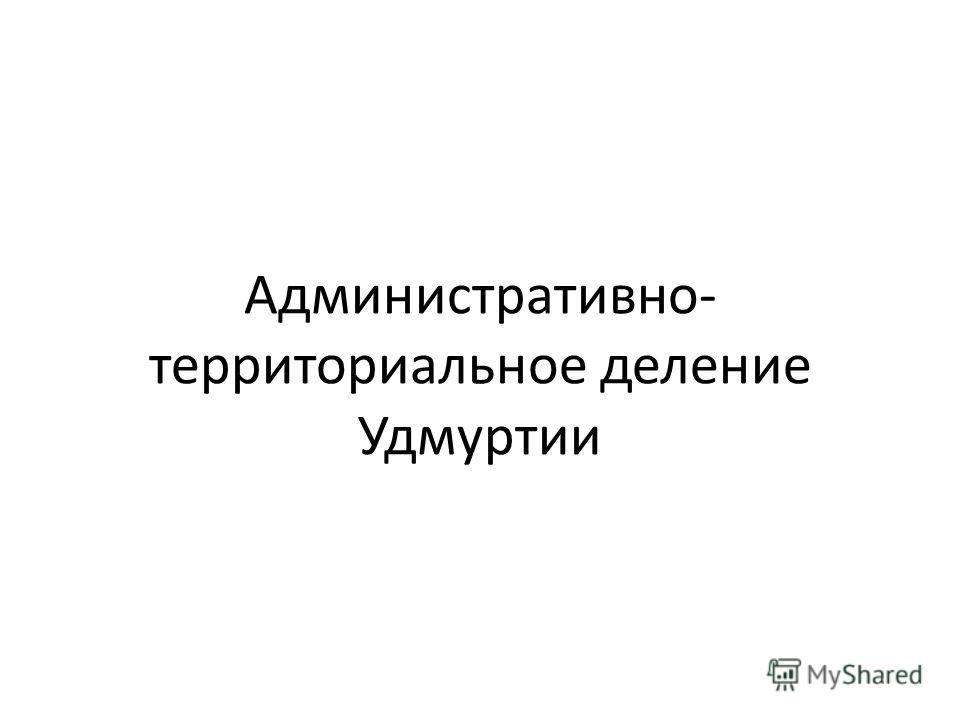 Административно- территориальное деление Удмуртии