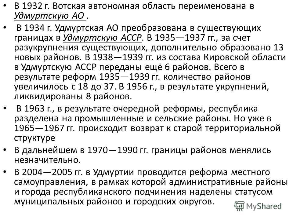 В 1932 г. Вотская автономная область переименована в Удмуртскую АО. В 1934 г. Удмуртская АО преобразована в существующих границах в Удмуртскую АССР. В 19351937 гг., за счет разукрупнения существующих, дополнительно образовано 13 новых районов. В 1938