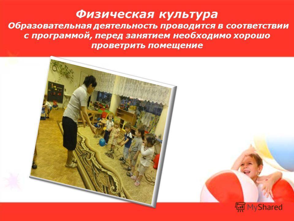 Физическая культура Образовательная деятельность проводится в соответствии с программой, перед занятием необходимо хорошо проветрить помещение
