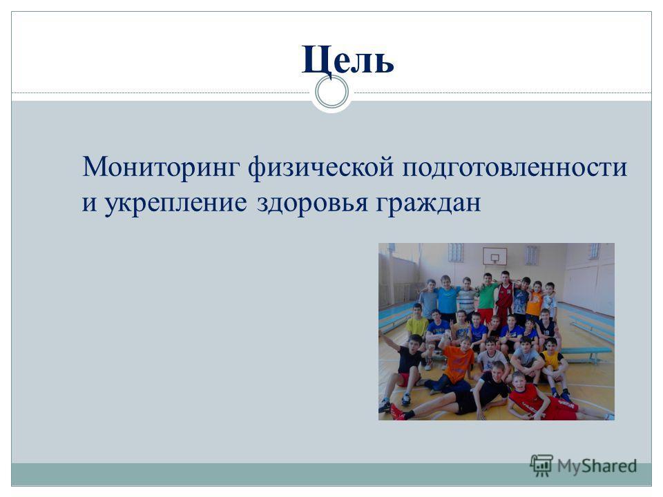 Цель Мониторинг физической подготовленности и укрепление здоровья граждан
