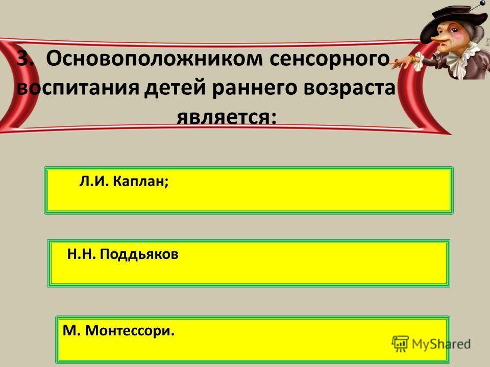 Л.И. Каплан; 3. Основоположником сенсорного воспитания детей раннего возраста является: Н.Н. Поддьяков М. Монтессори.