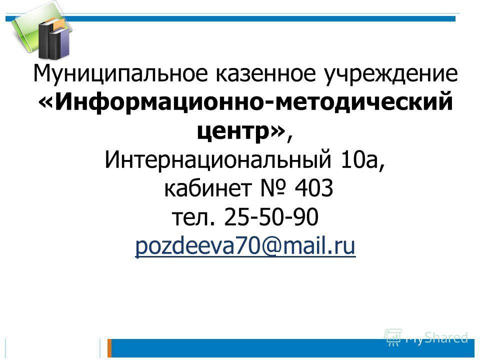 Муниципальное казенное учреждение «Информационно-методический центр», Интернациональный 10 а, кабинет 403 тел. 25-50-90 pozdeeva70@mail.ru