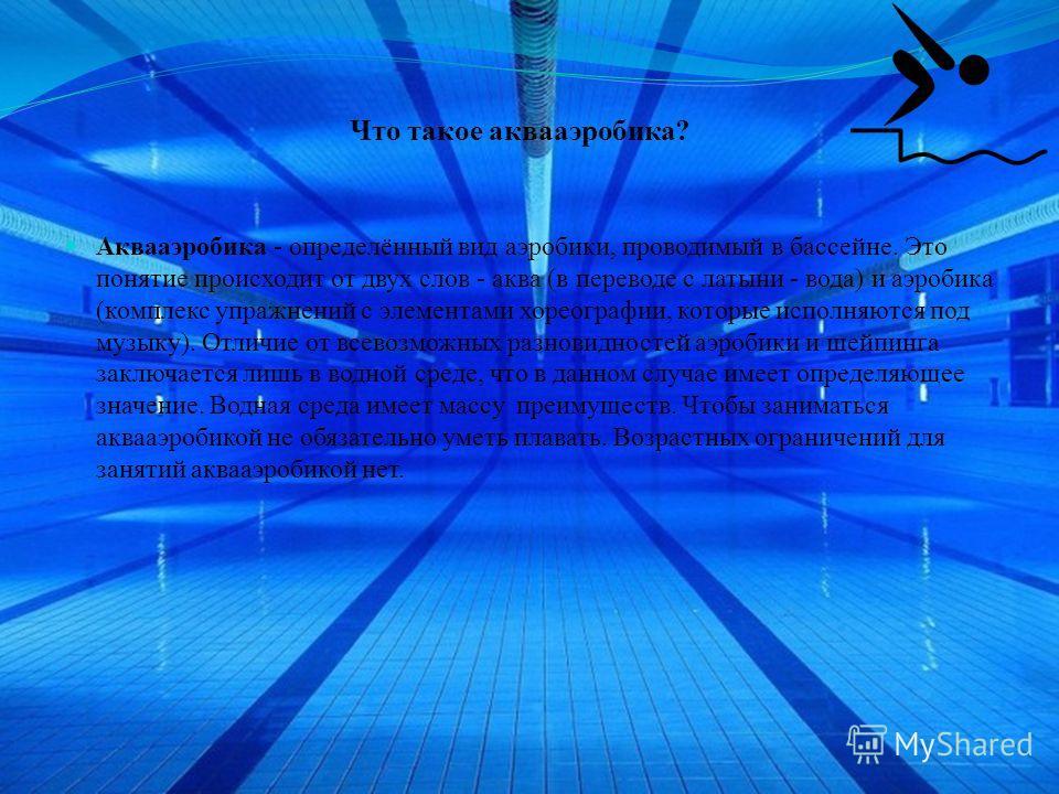 Что такое аквааэробика? Аквааэробика - определённый вид аэробики, проводимый в бассейне. Это понятие происходит от двух слов - аква (в переводе с латыни - вода) и аэробика (комплекс упражнений с элементами хореографии, которые исполняются под музыку)