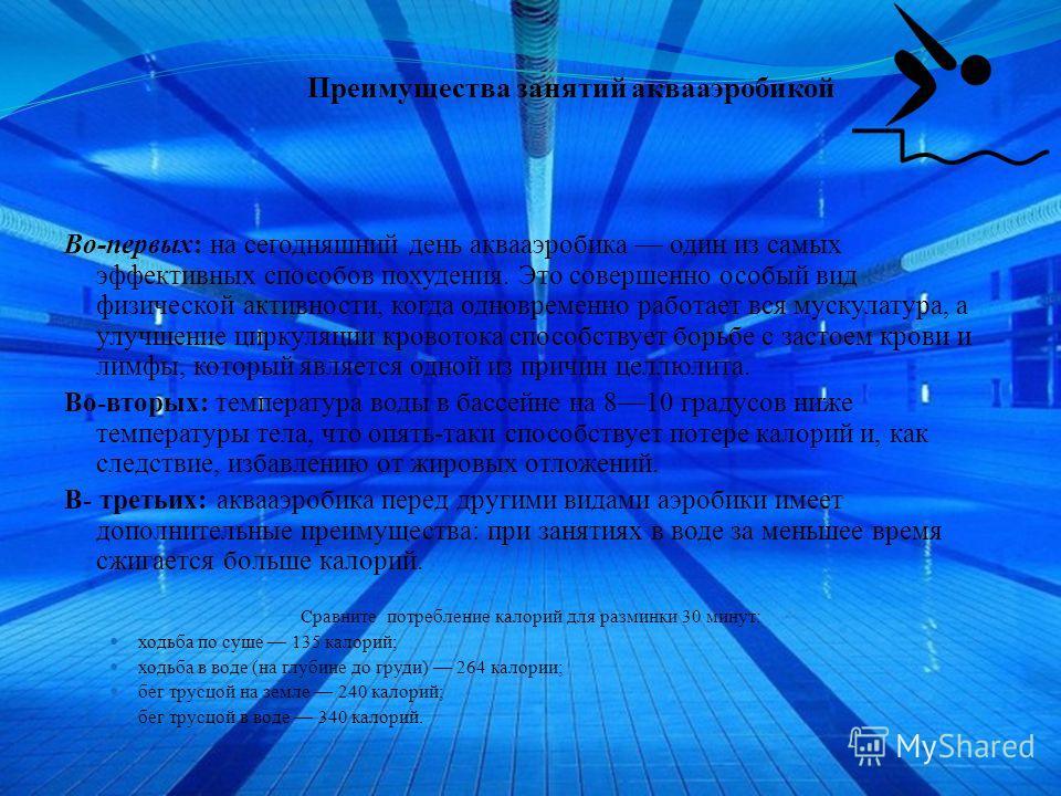 Преимущества занятий аквааэробикой Во-первых: на сегодняшний день аквааэробика один из самых эффективных способов похудения. Это совершенно особый вид физической активности, когда одновременно работает вся мускулатура, а улучшение циркуляции кровоток