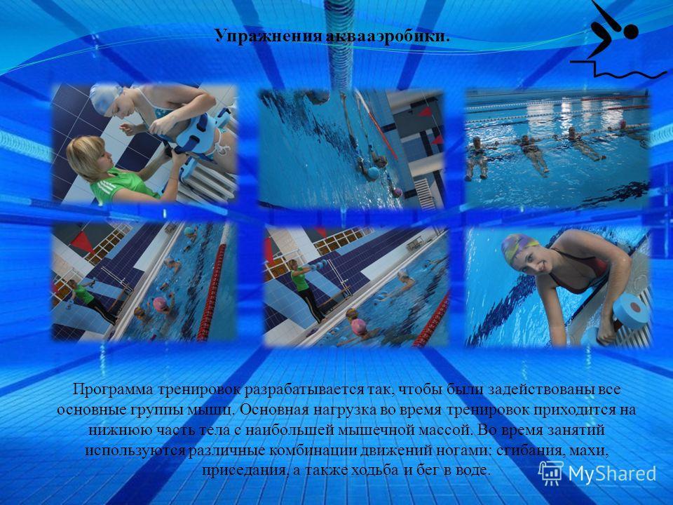 Упражнения аквааэробики. Программа тренировок разрабатывается так, чтобы были задействованы все основные группы мышц. Основная нагрузка во время тренировок приходится на нижнюю часть тела с наибольшей мышечной массой. Во время занятий используются ра